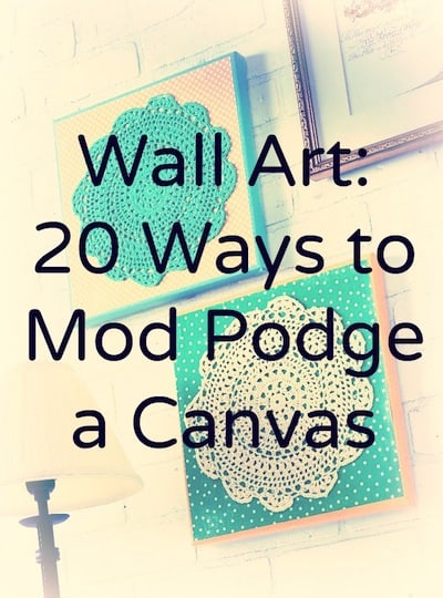 Get inspired with these 20 ways to Mod Podge canvas! Ranging from very easy to more intermediate, you'll love this variety of creative wall art ideas.