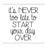 It's never too late to start the day over free printable