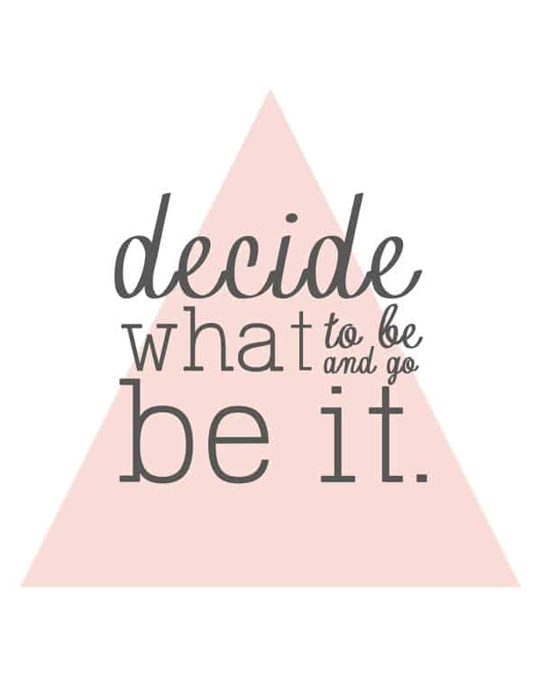 "Change can be difficult - these free printables are a reminder to ""decide what to be and go be it!"" Print one up and hang on the wall."